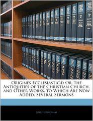 Origines Ecclesiasticae - Joseph Bingham