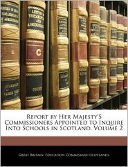 Report By Her Majesty's Commissioners Appointed To Inquire Into Schools In Scotland, Volume 2 - Great Britain. Education Commission (Sco