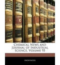 Chemical News and Journal of Industrial Science, Volume 95 - Anonymous