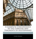 A Complete Concordance to the Comedies and Fragments of Aristophanes - Henry Dunbar