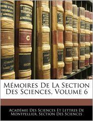 Memoires De La Section Des Sciences, Volume 6 - Academie Des Sciences Et Lettres De Mon