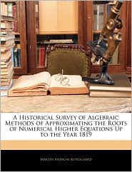 A Historical Survey Of Algebraic Methods Of Approximating The Roots Of Numerical Higher Equations Up To The Year 1819 - Martin Andrew Nordgaard