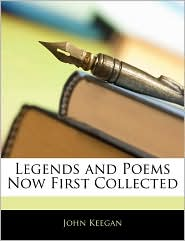 Legends And Poems Now First Collected - John Keegan