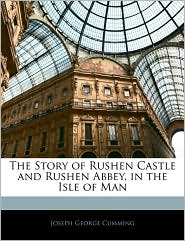 The Story Of Rushen Castle And Rushen Abbey, In The Isle Of Man - Joseph George Cumming