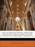 Bunsen, Christian Carl J.: Gott in Der Geschichte, Oder, Der Fortschritt Des Glaubens an Eine Sittliche Weltordnung, Zweiter Theil