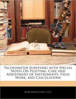 Tacheometer Surveying With Special Notes On Plotting, Care And Adjustment Of Instruments, Field Work, And Calculations - Mark Erskine Yorke Eliot
