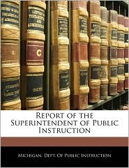 Report Of The Superintendent Of Public Instruction - Michigan. Dept. Of Public Instruction