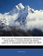 The Life of Thomas Morris: Pioneer and Long a Legislator of Ohio, and U. S. Senator from 1833 to 1839