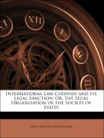 International Law Codified and Its Legal Sanction: Or, the Legal Organization of the Society of States