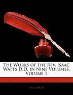 The Works of the REV. Isaac Watts D.D. in Nine Volumes, Volume 1