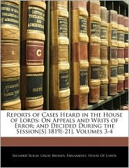 Reports of Cases Heard in the House of Lords: On Appeals and Writs of Error; and Decided During the Session[S] 1819[-21], Volumes 3-4 - Created by Great Britain. Great Britain. Parliament. House of Lord
