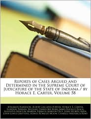 Reports of Cases Argued and Determined in the Supreme Court of Judicature of the State of Indiana / By Horace E. Carter, Volume 58 - Benjamin Harrison, Albert Gallatin Porter, Created by Supreme Court Indiana Supreme Court