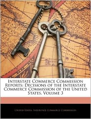 Interstate Commerce Commission Reports: Decisions of the Interstate Commerce Commission of the United States, Volume 3 - Created by United States. United States. Interstate Commerce Commi