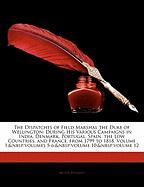 The Dispatches of Field Marshal the Duke of Wellington: During His Various Campaigns in India, Denmark, Portugal, Spain, the Low Countries, and France, ... 5-6; volume 10; volume 12