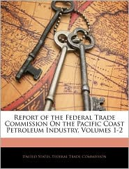 Report Of The Federal Trade Commission On The Pacific Coast Petroleum Industry, Volumes 1-2 - United States. Federal Trade Commission