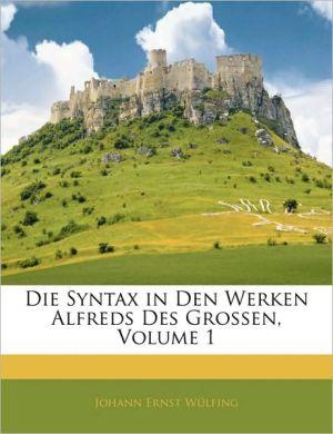 Die Syntax In Den Werken Alfreds Des Grossen, Volume 1