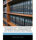 An Elementary Greek Grammar Intended as a Companion to the Public School Latin Primer - Edward John St Parry