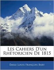 Les Cahiers D'Un Rhetoricien De 1815 - Emile Louis Francois Bary
