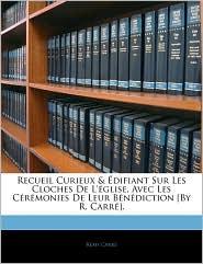 Recueil Curieux & Aedifiant Sur Les Cloches De L'AGlise, Avec Les CaRaMonies De Leur BaNaDiction [By R. Carra]. - RaMi Carra