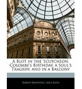 A Blot in the 'Scutcheon, Colombe's Birthday, a Soul's Tragedy, and in a Balcony - Robert Browning
