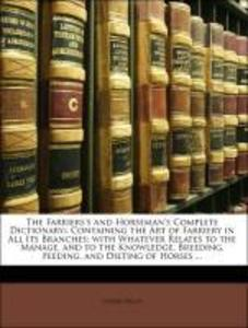 The Farriers´s and Horseman´s Complete Dictionary:: Containing the Art of Farriery in All Its Branches; with Whatever Relates to the Manage, and t...