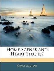 Home Scenes And Heart Studies - Grace Aguilar