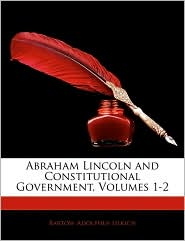 Abraham Lincoln and Constitutional Government, Volumes 1-2 - Bartow Adolphus Ulrich