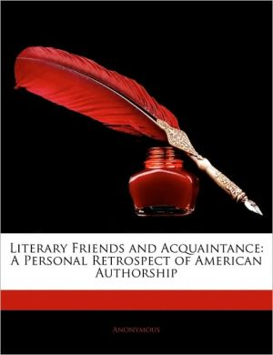 Literary Friends and Acquaintance: A Personal Retrospect of American Authorship - Anonymous