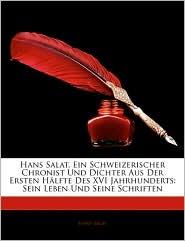 Hans Salat, Ein Schweizerischer Chronist Und Dichter Aus Der Ersten Hanlfte Des Xvi Jahrhunderts - Hans Salat