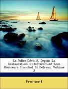 FROMENT: La Police Dévoilé, Depuis La Restauration: Et Notamment Sous Messieurs Franchet Et Delavau, Volume 3