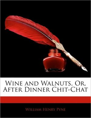 Wine And Walnuts, Or, After Dinner Chit-Chat - William Henry Pyne