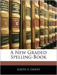 A New Graded Spelling-Book - Joseph A. Graves