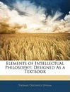 Elements of Intellectual Philosophy - Thomas Cogswell Upham