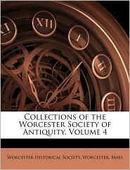 Collections Of The Worcester Society Of Antiquity, Volume 4 - Worcester Worcester Historical Society