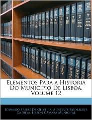 Elementos Para A Historia Do Municipio De Lisboa, Volume 12 - Eduardo Freire De Oliveira, A. Esteves Rodrigues Da Silva, Lisbon C[mara Municipal