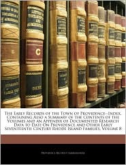The Early Records Of The Town Of Providence-Index, Containing Also A Summary Of The Contents Of The Volumes And An Appendix Of Documented Research Data To Date On Providence And Other Early Seventeenth Century Rhode Island Families, Volume 8 - Providence Record Commissioners