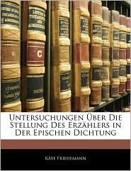 Untersuchungen Uber Die Stellung Des Erzahlers In Der Epischen Dichtung - Kate Friedemann