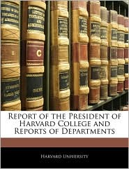 Report Of The President Of Harvard College And Reports Of Departments - Harvard University