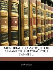 M morial Dramatique: Ou Almanach Th atral Pour L'ann e. - Anonymous