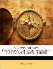 A Comprehensive Phraseological English-Ancient And Modern Greek Lexicon - G P. Lascarides