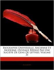 Biographie Universelle, Ancienne Et Moderne, Ouvrage RaDiga Par Une SociaTa De Gens De Lettres, Volume 31 - Biographie