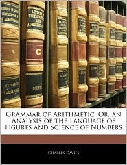 Grammar Of Arithmetic, Or, An Analysis Of The Language Of Figures And Science Of Numbers - Charles  Davies