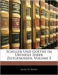 Schiller Und Goethe Im Urtheile Ihrer Zeitgenossen, Volume 5 - Julius W. Braun