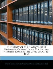 The Story of the Twenty-First Regiment, Connecticut Volunteer Infantry, During the Civil War. 1861-1865