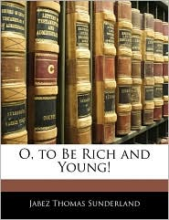 O, To Be Rich And Young! - Jabez Thomas Sunderland