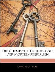 Die Chemische Technologie Der Mortelmaterialien - Georg Feichtinger