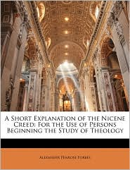 A Short Explanation Of The Nicene Creed - Alexander Penrose Forbes
