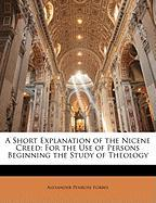 A Short Explanation of the Nicene Creed: For the Use of Persons Beginning the Study of Theology