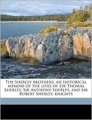 The Sherley Brothers, an Historical Memoir of the Lives of Sir Thomas Sherley, Sir Anthony Sherley, and Sir Robert Sherley, Knights - Evelyn Philip Shirley