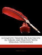 A Complete Treatise on Electricity, in Theory and Practice: With Original Experiments